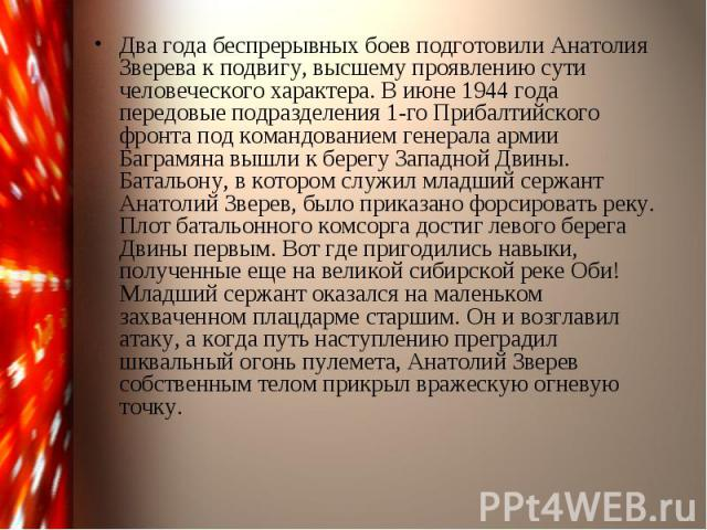 Два года беспрерывных боев подготовили Анатолия Зверева к подвигу, высшему проявлению сути человеческого характера. В июне 1944 года передовые подразделения 1-го Прибалтийского фронта под командованием генерала армии Баграмяна вышли к берегу Западно…