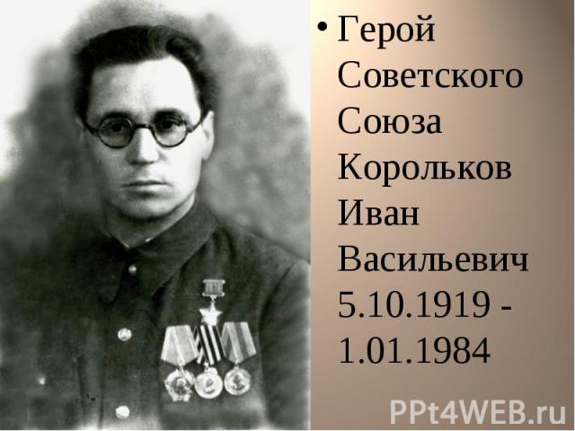 Герой Советского Союза Корольков Иван Васильевич 5.10.1919 - 1.01.1984