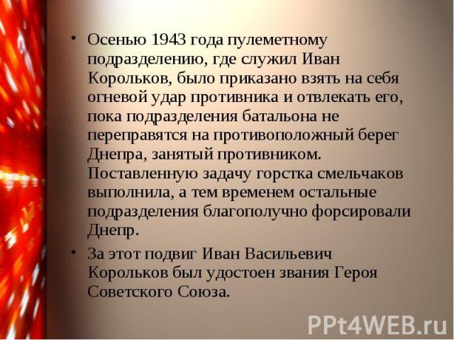 Осенью 1943 года пулеметному подразделению, где служил Иван Корольков, было приказано взять на себя огневой удар противника и отвлекать его, пока подразделения батальона не переправятся на противоположный берег Днепра, занятый противником. Поставлен…
