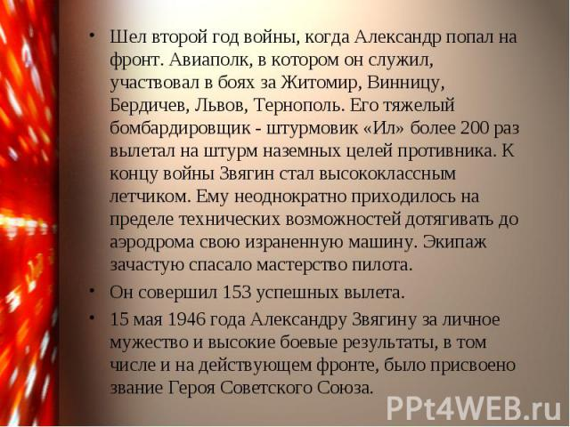 Шел второй год войны, когда Александр попал на фронт. Авиаполк, в котором он служил, участвовал в боях за Житомир, Винницу, Бердичев, Львов, Тернополь. Его тяжелый бомбардировщик - штурмовик «Ил» более 200 раз вылетал на штурм наземных целей противн…