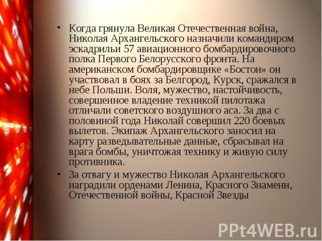 Когда грянула Великая Отечественная война, Николая Архангельского назначили командиром эскадрильи 57 авиационного бомбардировочного полка Первого Белорусского фронта. На американском бомбардировщике «Бостон» он участвовал в боях за Белгород, Курск, …