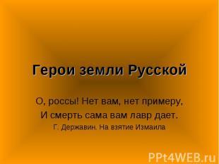 Герои земли Русской О, россы! Нет вам, нет примеру,И смерть сама вам лавр дает.Г
