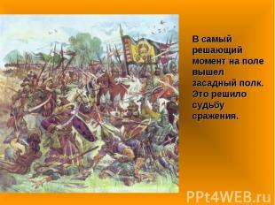 В самый решающий момент на поле вышел засадный полк. Это решило судьбу сражения.