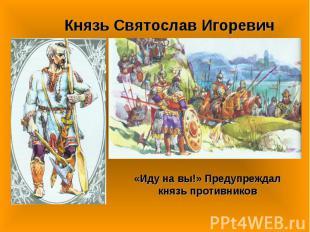 Князь Святослав Игоревич«Иду на вы!» Предупреждал князь противников