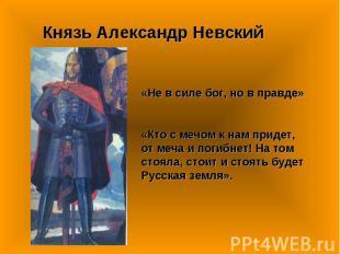 Князь Александр Невский «Не в силе бог, но в правде»«Кто с мечом к нам придет, о