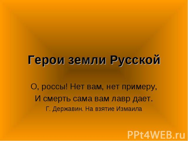 Герои земли Русской О, россы! Нет вам, нет примеру,И смерть сама вам лавр дает.Г. Державин. На взятие Измаила