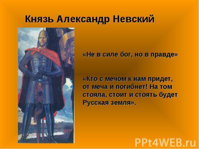 Князь Александр Невский «Не в силе бог, но в правде»«Кто с мечом к нам придет, от меча и погибнет! На том стояла, стоит и стоять будет Русская земля».