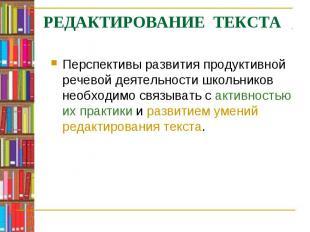 РЕДАКТИРОВАНИЕ ТЕКСТАПерспективы развития продуктивной речевой деятельности школ