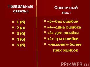 Правильные ответы: 1 (б) 2 (а) 3 (б) 4 (б) 5 (б)Оценочный лист«5»-без ошибок«4»-