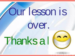 Our lesson is over.Thanks a lot.