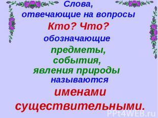 Слова,отвечающие на вопросыКто? Что?обозначающие предметы,именами существительны
