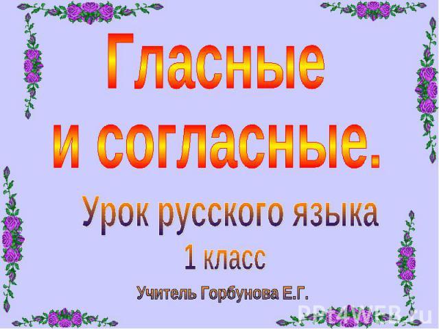 Гласные и согласные. Урок русского языка 1 класс Учитель Горбунова Е.Г.