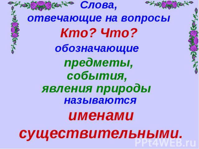 Слова,отвечающие на вопросыКто? Что?обозначающие предметы,именами существительными.