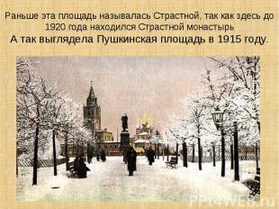 Раньше эта площадь называлась Страстной, так как здесь до 1920 года находился Ст