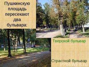 Пушкинскую площадь пересекают два бульвара:Тверской бульварСтрастной бульвар