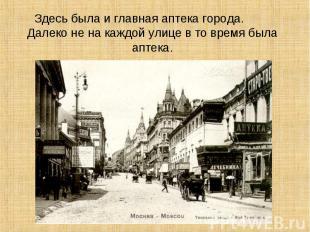Здесь была и главная аптека города. Далеко не на каждой улице в то время была ап