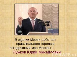 В здании Мэрии работает правительство города и сегодняшний мэр Москвы – Лужков Ю