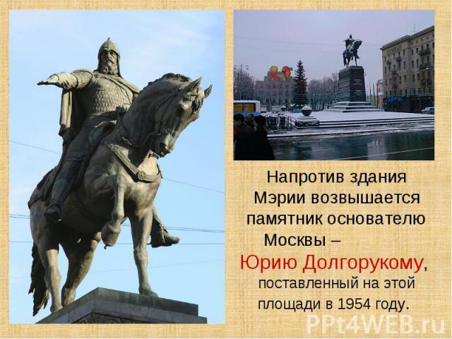 Напротив здания Мэрии возвышается памятник основателю Москвы – Юрию Долгорукому, поставленный на этой площади в 1954 году.
