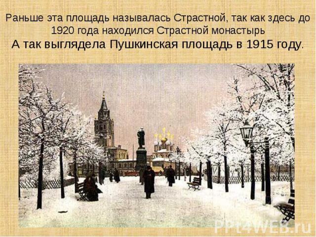 Раньше эта площадь называлась Страстной, так как здесь до 1920 года находился Страстной монастырьА так выглядела Пушкинская площадь в 1915 году.