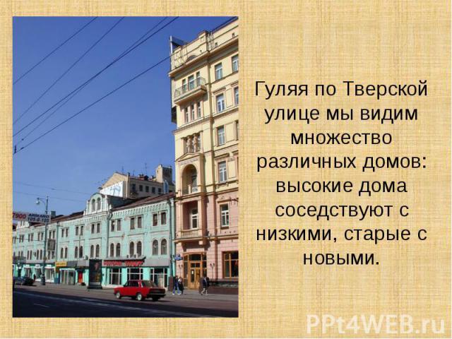 Гуляя по Тверской улице мы видим множество различных домов: высокие дома соседствуют с низкими, старые с новыми.