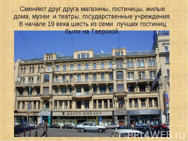 Сменяют друг друга магазины, гостиницы, жилые дома, музеи и театры, государственные учреждения. В начале 19 века шесть из семи лучших гостиниц были на Тверской.
