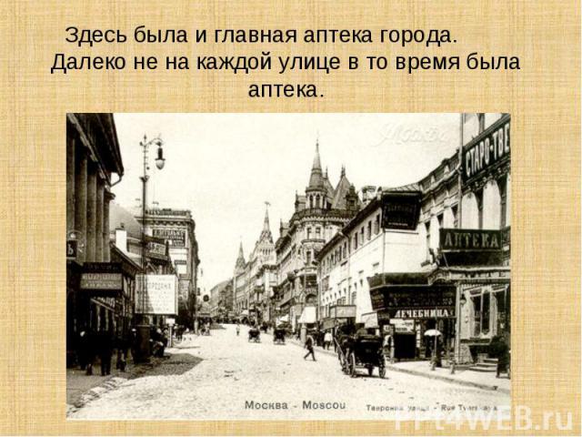 Здесь была и главная аптека города. Далеко не на каждой улице в то время была аптека.