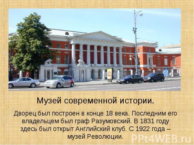 Музей современной истории.Дворец был построен в конце 18 века. Последним его владельцем был граф Разумовский. В 1831 году здесь был открыт Английский клуб. С 1922 года – музей Революции.