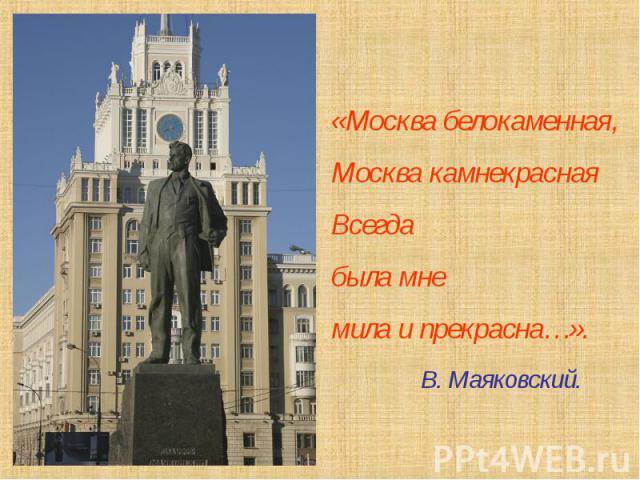 «Москва белокаменная,Москва камнекраснаяВсегдабыла мнемила и прекрасна…». В. Маяковский.
