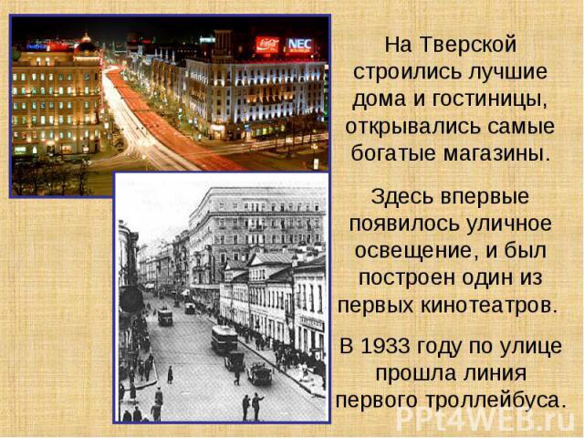 На Тверской строились лучшие дома и гостиницы, открывались самые богатые магазины.Здесь впервые появилось уличное освещение, и был построен один из первых кинотеатров. В 1933 году по улице прошла линия первого троллейбуса.