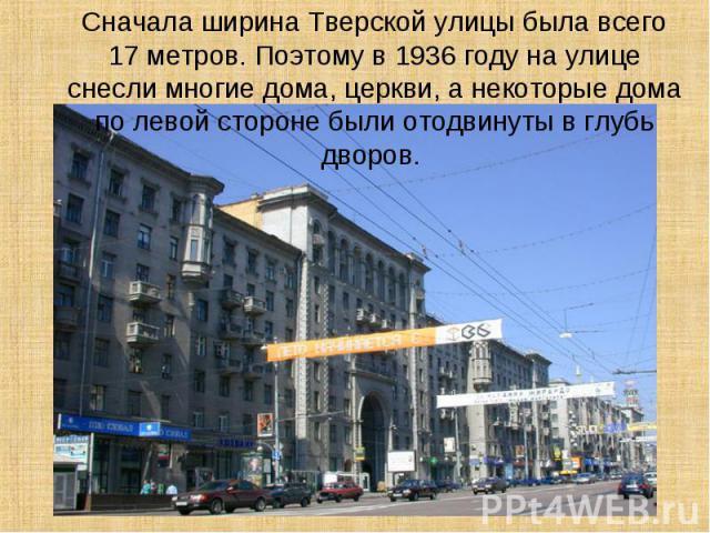Сначала ширина Тверской улицы была всего 17 метров. Поэтому в 1936 году на улице снесли многие дома, церкви, а некоторые дома по левой стороне были отодвинуты в глубь дворов.