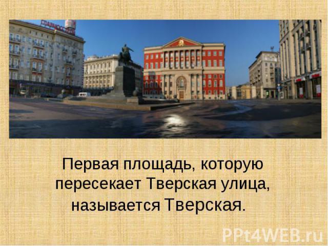 Первая площадь, которую пересекает Тверская улица, называется Тверская.