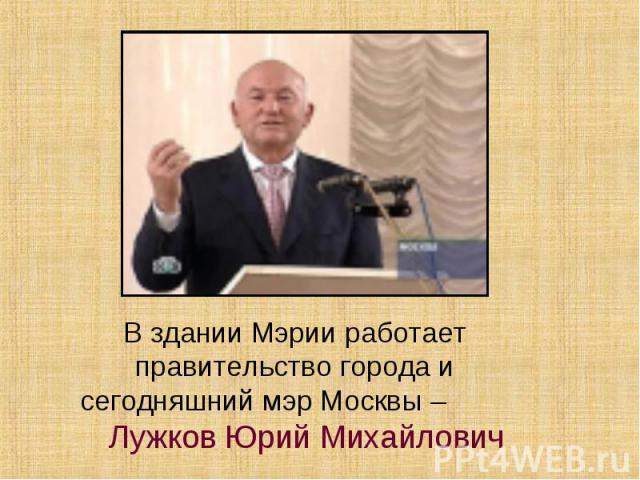 В здании Мэрии работает правительство города и сегодняшний мэр Москвы – Лужков Юрий Михайлович