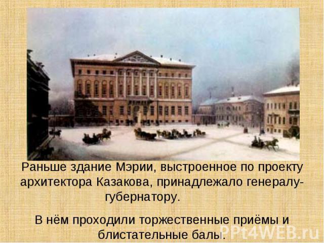 Раньше здание Мэрии, выстроенное по проекту архитектора Казакова, принадлежало генералу-губернатору. В нём проходили торжественные приёмы и блистательные балы.