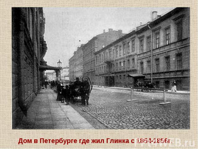 Дом в Петербурге где жил Глинка с 1854-1856г.