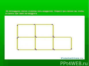 Из пятнадцати спичек сложены пять квадратов. Уберите три спички так, чтобы остал