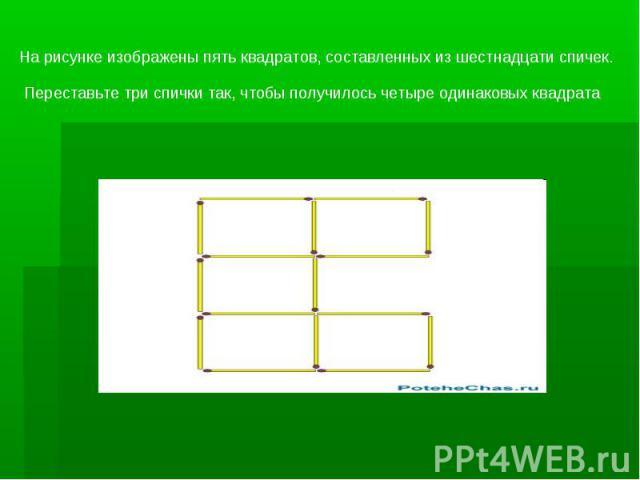 На рисунке изображены пять квадратов, составленных из шестнадцати спичек. Переставьте три спички так, чтобы получилось четыре одинаковых квадрата