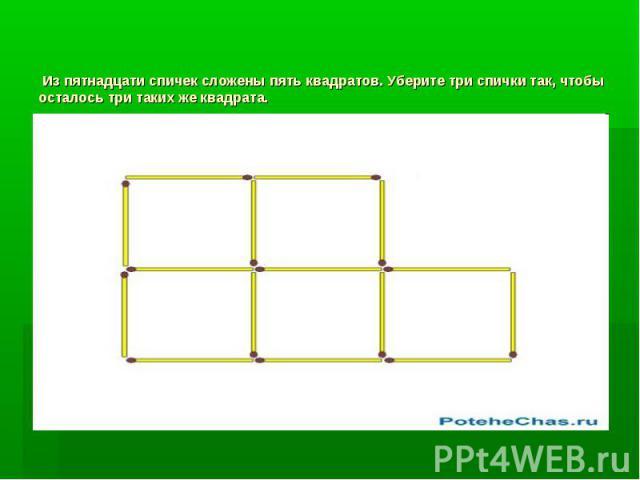 Из пятнадцати спичек сложены пять квадратов. Уберите три спички так, чтобы осталось три таких же квадрата.