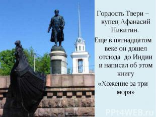 Гордость Твери – купец Афанасий Никитин. Еще в пятнадцатом веке он дошел отсюда