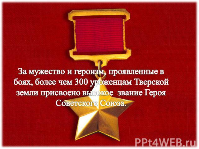 За мужество и героизм, проявленные в боях, более чем 300 уроженцам Тверской земли присвоено высокое звание Героя Советского Союза.