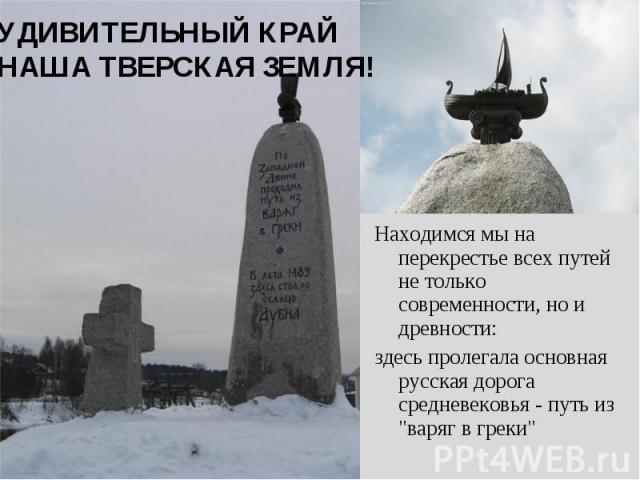 УДИВИТЕЛЬНЫЙ КРАЙ НАША ТВЕРСКАЯ ЗЕМЛЯ!Находимся мы на перекрестье всех путей не только современности, но и древности:здесь пролегала основная русская дорога средневековья - путь из