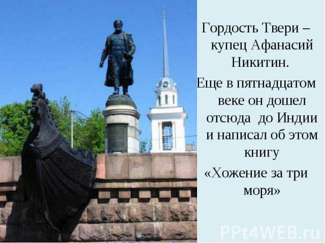 Гордость Твери – купец Афанасий Никитин. Еще в пятнадцатом веке он дошел отсюда до Индии и написал об этом книгу«Хожение за три моря»
