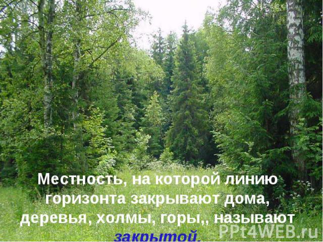 Местность, на которой линию горизонта закрывают дома, деревья, холмы, горы,, называют закрытой.