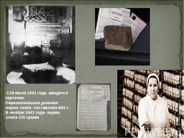 С18 июля 1941 года вводятся карточки.Первоначальная дневная норма хлеба -составляла 800 г.В ноябре 1941 года- норма хлеба 125 грамм