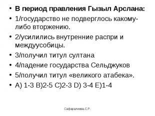 В период правления Гызыл Арслана:1/государство не подверглось какому-либо вторже