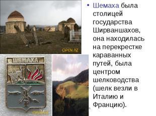 Шемаха была столицей государства Ширваншахов, она находилась на перекрестке кара