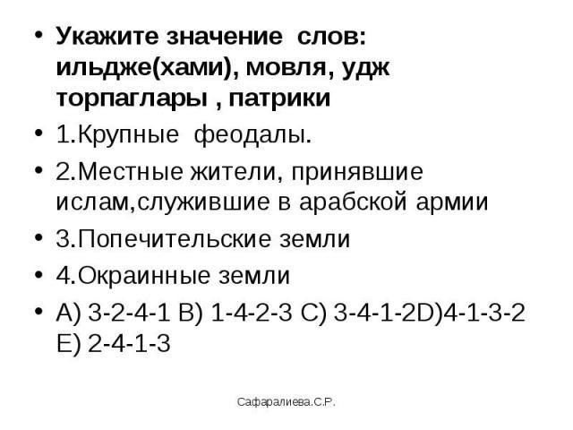 Укажите значение слов: ильдже(хами), мовля, удж торпаглары , патрики 1.Крупные феодалы.2.Местные жители, принявшие ислам,служившие в арабской армии 3.Попечительские земли 4.Окраинные землиА) 3-2-4-1 В) 1-4-2-3 С) 3-4-1-2D)4-1-3-2 Е) 2-4-1-3