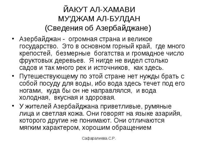 ЙАКУТ АЛ-ХАМАВИМУ'ДЖАМ АЛ-БУЛДАН(Сведения об Азербайджане) Азербайджан - огромная страна и великое государство. Это в основном горный край, где много крепостей, безмерные богатства и громадное число фруктовых деревьев. Я нигде не видел столько садов…