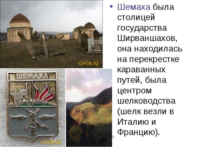 Шемаха была столицей государства Ширваншахов, она находилась на перекрестке караванных путей, была центром шелководства (шелк везли в Италию и Францию).