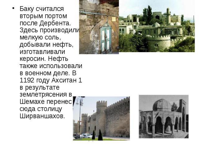 Баку считался вторым портом после Дербента. Здесь производили мелкую соль, добывали нефть, изготавливали керосин. Нефть также использовали в военном деле. В 1192 году Ахситан 1 в результате землетрясения в Шемахе перенес сюда столицу Ширваншахов.