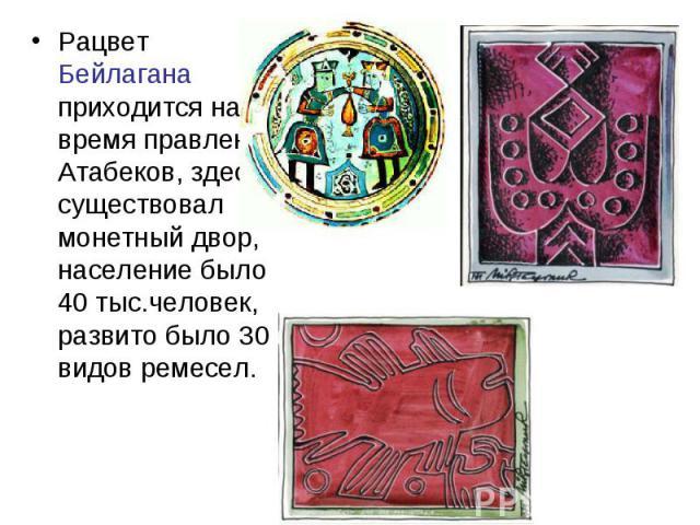Рацвет Бейлагана приходится на время правления Атабеков, здесь существовал монетный двор, население было 40 тыс.человек, развито было 30 видов ремесел.